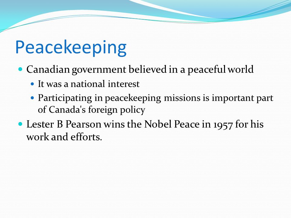 Peacekeeping Canadian government believed in a peaceful world It was a national interest Participating in peacekeeping missions is important part of C