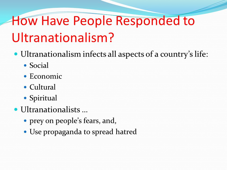 How Have People Responded to Ultranationalism? Ultranationalism infects all aspects of a country's life: Social Economic Cultural Spiritual Ultranatio