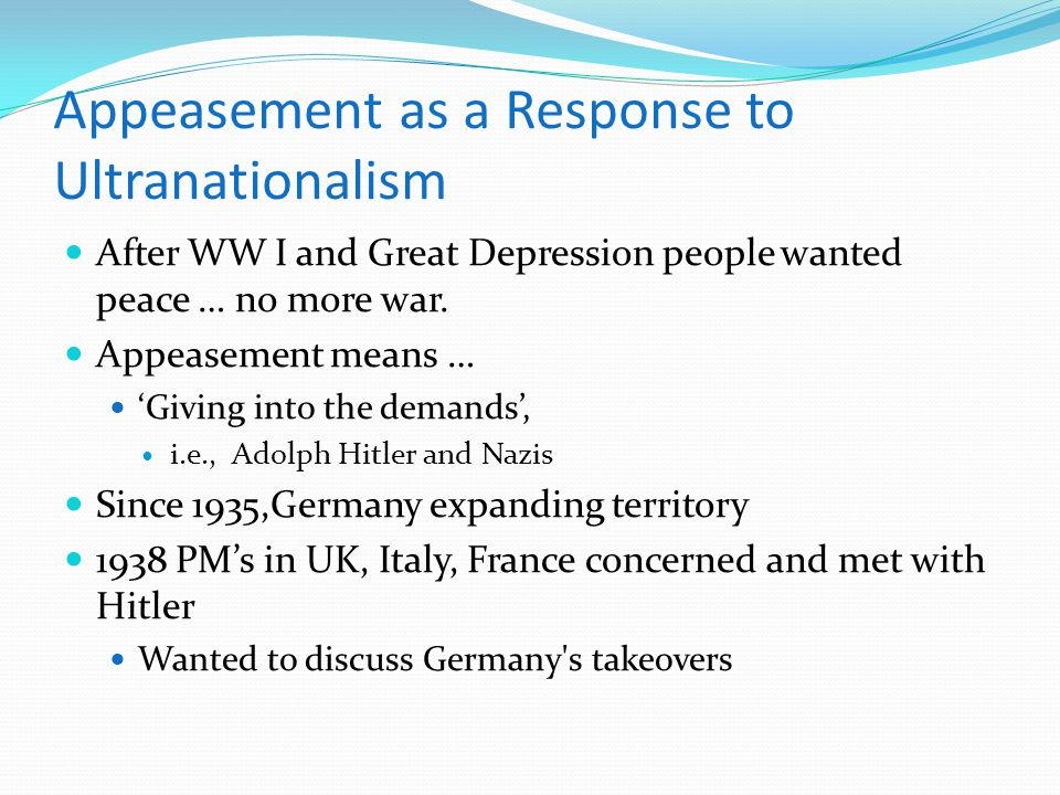 Appeasement as a Response to Ultranationalism After WW I and Great Depression people wanted peace … no more war. Appeasement means … 'Giving into the