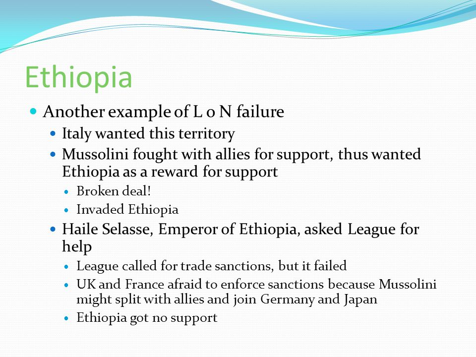 Ethiopia Another example of L o N failure Italy wanted this territory Mussolini fought with allies for support, thus wanted Ethiopia as a reward for s