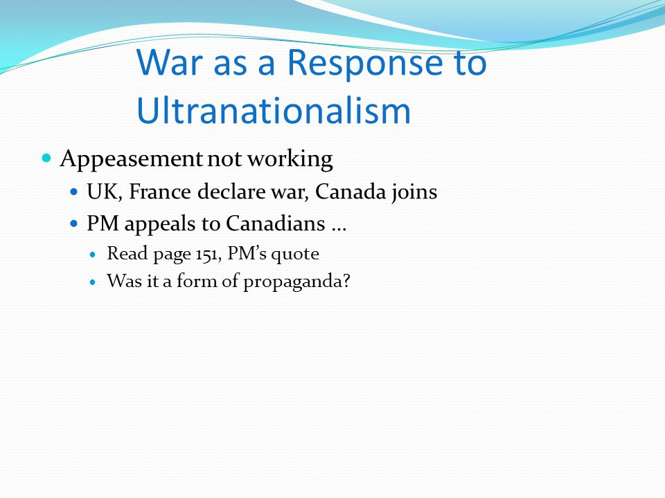 War as a Response to Ultranationalism Appeasement not working UK, France declare war, Canada joins PM appeals to Canadians … Read page 151, PM's quote