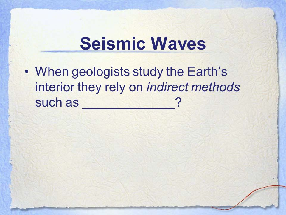Seismic Waves When geologists study the Earth's interior they rely on indirect methods such as _____________?