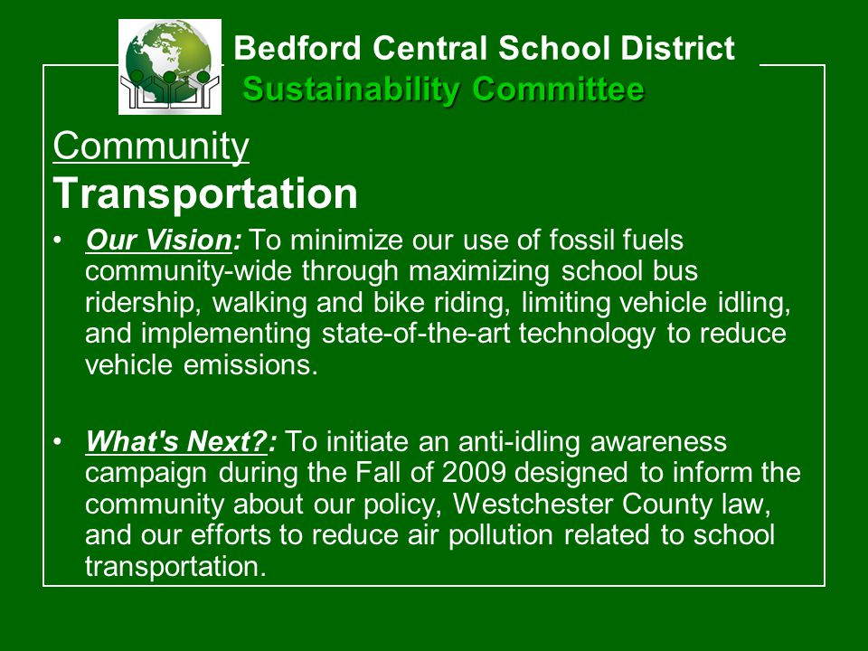 Transportation Our Vision: To minimize our use of fossil fuels community-wide through maximizing school bus ridership, walking and bike riding, limiting vehicle idling, and implementing state-of-the-art technology to reduce vehicle emissions.