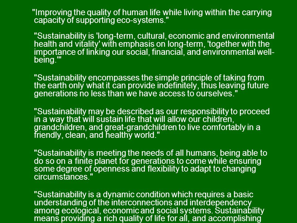 Improving the quality of human life while living within the carrying capacity of supporting eco-systems. Sustainability is long-term, cultural, economic and environmental health and vitality with emphasis on long-term, together with the importance of linking our social, financial, and environmental well- being. Sustainability encompasses the simple principle of taking from the earth only what it can provide indefinitely, thus leaving future generations no less than we have access to ourselves. Sustainability may be described as our responsibility to proceed in a way that will sustain life that will allow our children, grandchildren, and great-grandchildren to live comfortably in a friendly, clean, and healthy world. Sustainability is meeting the needs of all humans, being able to do so on a finite planet for generations to come while ensuring some degree of openness and flexibility to adapt to changing circumstances. Sustainability is a dynamic condition which requires a basic understanding of the interconnections and interdependency among ecological, economic and social systems.