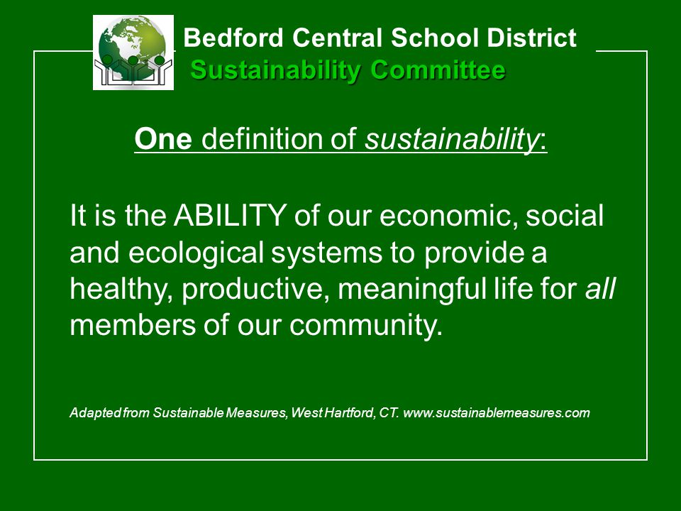 Sustainability Committee Bedford Central School District Sustainability Committee One definition of sustainability: It is the ABILITY of our economic, social and ecological systems to provide a healthy, productive, meaningful life for all members of our community.