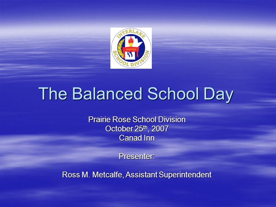 The Balanced School Day Prairie Rose School Division October 25 th, 2007 Canad Inn Presenter: Ross M.