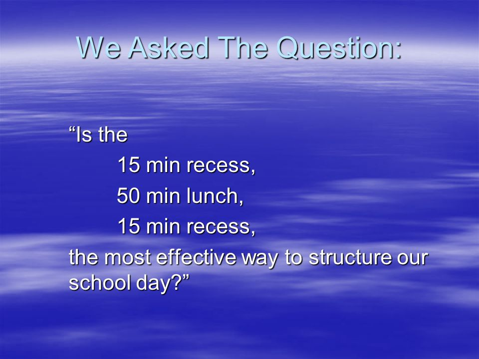 We Asked The Question: Is the 15 min recess, 50 min lunch, 15 min recess, the most effective way to structure our school day?