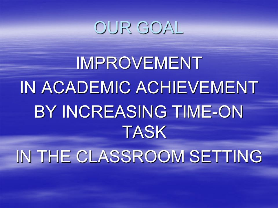 OUR GOAL IMPROVEMENT IN ACADEMIC ACHIEVEMENT BY INCREASING TIME-ON TASK IN THE CLASSROOM SETTING