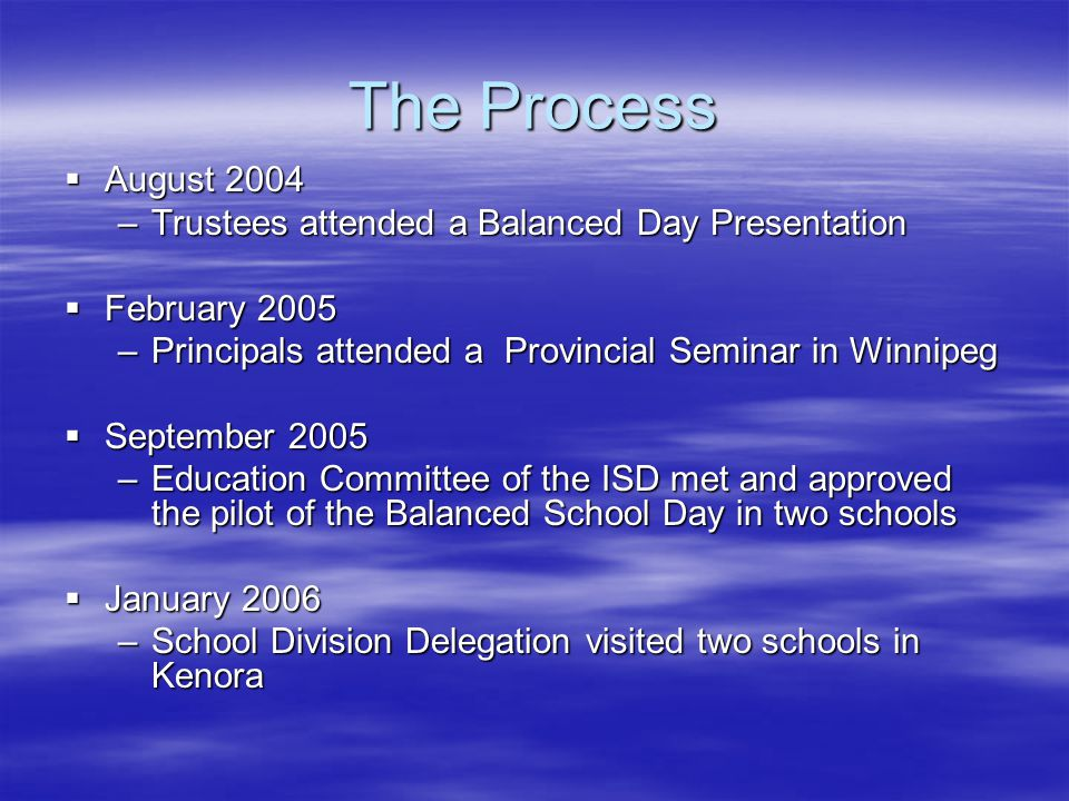 The Process  August 2004 –Trustees attended a Balanced Day Presentation  February 2005 –Principals attended a Provincial Seminar in Winnipeg  September 2005 –Education Committee of the ISD met and approved the pilot of the Balanced School Day in two schools  January 2006 –School Division Delegation visited two schools in Kenora