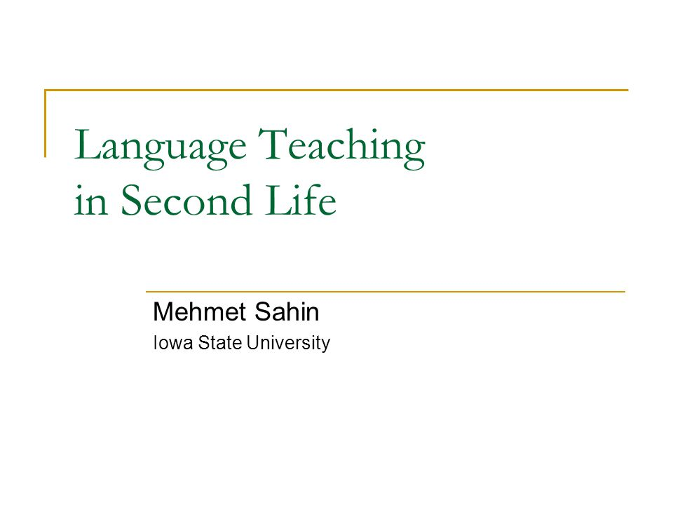 Language Teaching in Second Life Mehmet Sahin Iowa State University