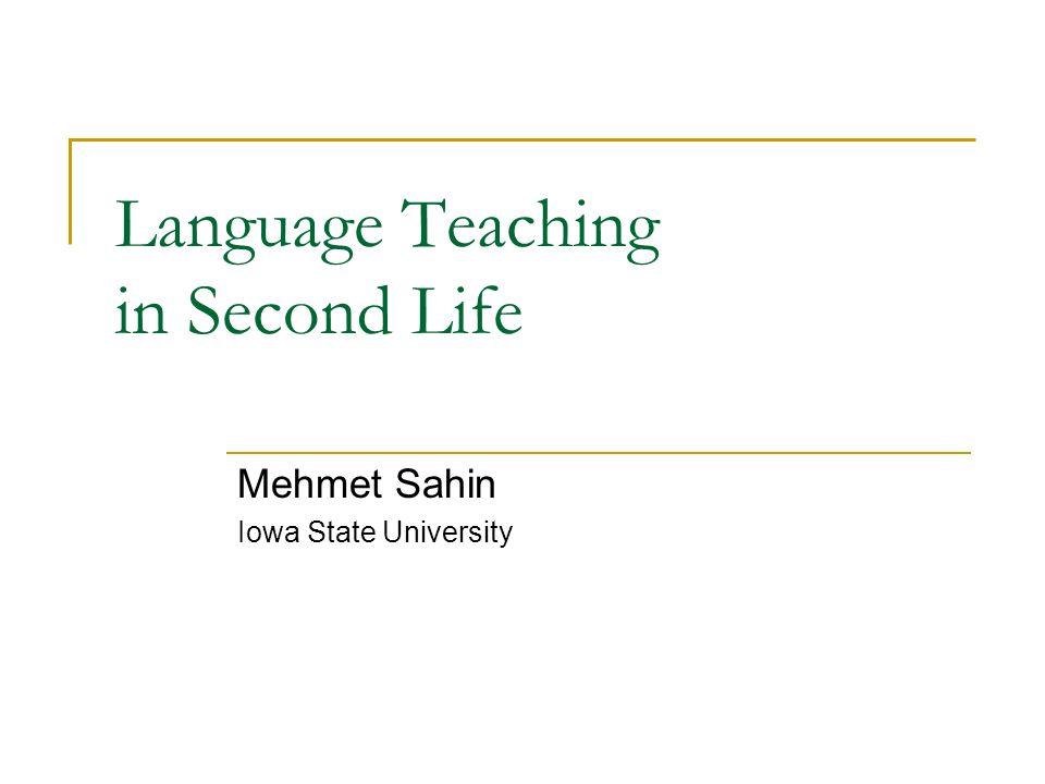 Language Teaching in Second Life Mehmet Sahin Iowa State University