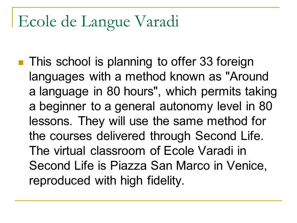 Ecole de Langue Varadi This school is planning to offer 33 foreign languages with a method known as Around a language in 80 hours , which permits taking a beginner to a general autonomy level in 80 lessons.