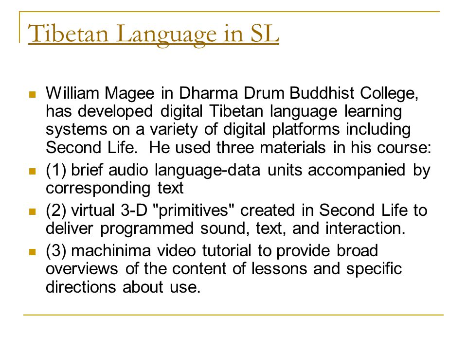 Tibetan Language in SL William Magee in Dharma Drum Buddhist College, has developed digital Tibetan language learning systems on a variety of digital platforms including Second Life.