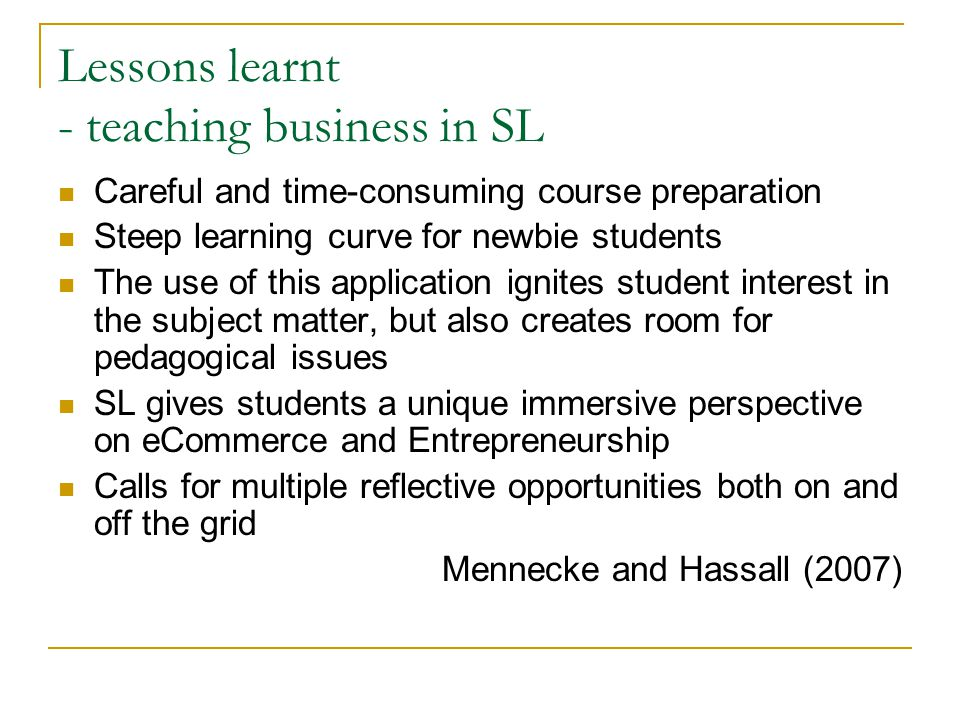 Lessons learnt - teaching business in SL Careful and time-consuming course preparation Steep learning curve for newbie students The use of this application ignites student interest in the subject matter, but also creates room for pedagogical issues SL gives students a unique immersive perspective on eCommerce and Entrepreneurship Calls for multiple reflective opportunities both on and off the grid Mennecke and Hassall (2007)