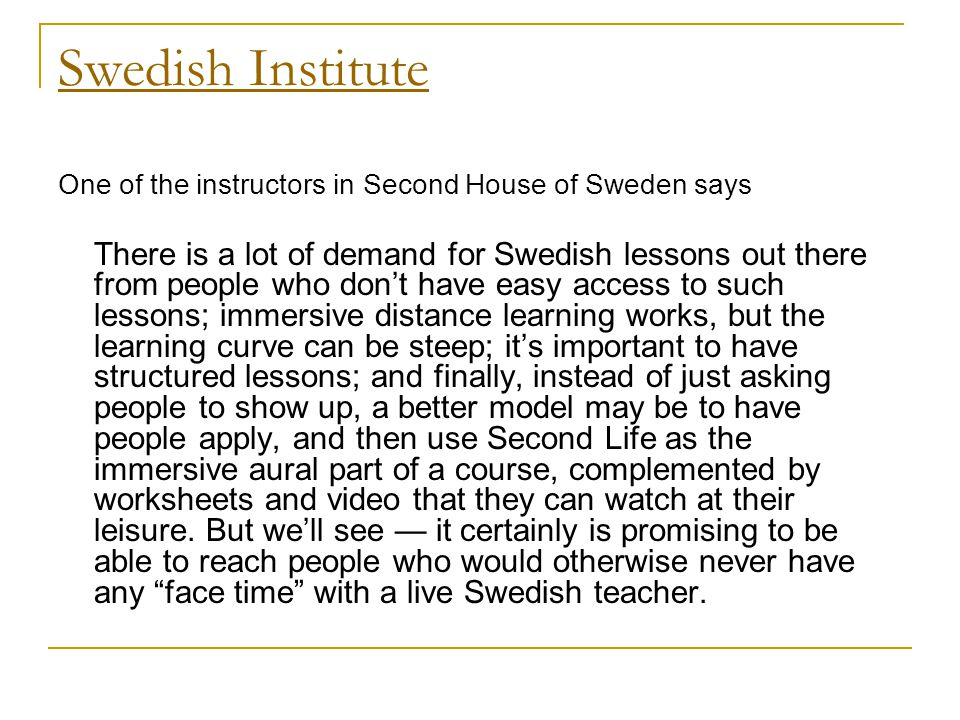 Swedish Institute One of the instructors in Second House of Sweden says There is a lot of demand for Swedish lessons out there from people who don't have easy access to such lessons; immersive distance learning works, but the learning curve can be steep; it's important to have structured lessons; and finally, instead of just asking people to show up, a better model may be to have people apply, and then use Second Life as the immersive aural part of a course, complemented by worksheets and video that they can watch at their leisure.