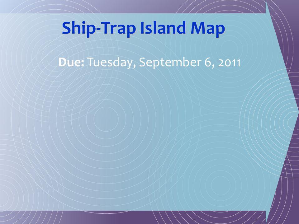 Ship-Trap Island Map Due: Tuesday, September 6, 2011