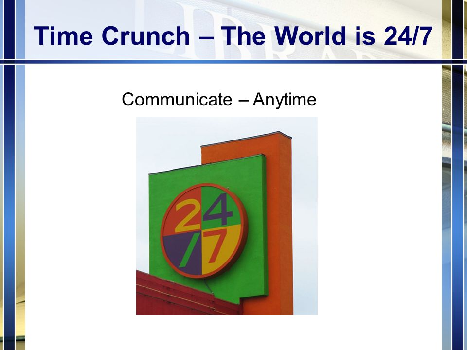 Time Crunch – The World is 24/7 Communicate – Anytime