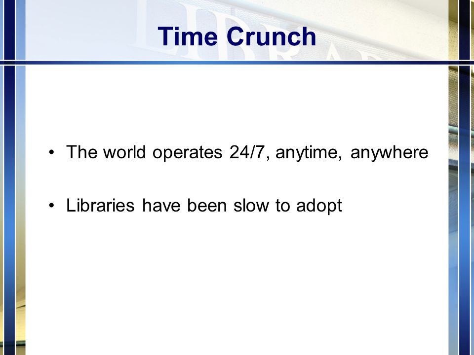 Time Crunch The world operates 24/7, anytime, anywhere Libraries have been slow to adopt