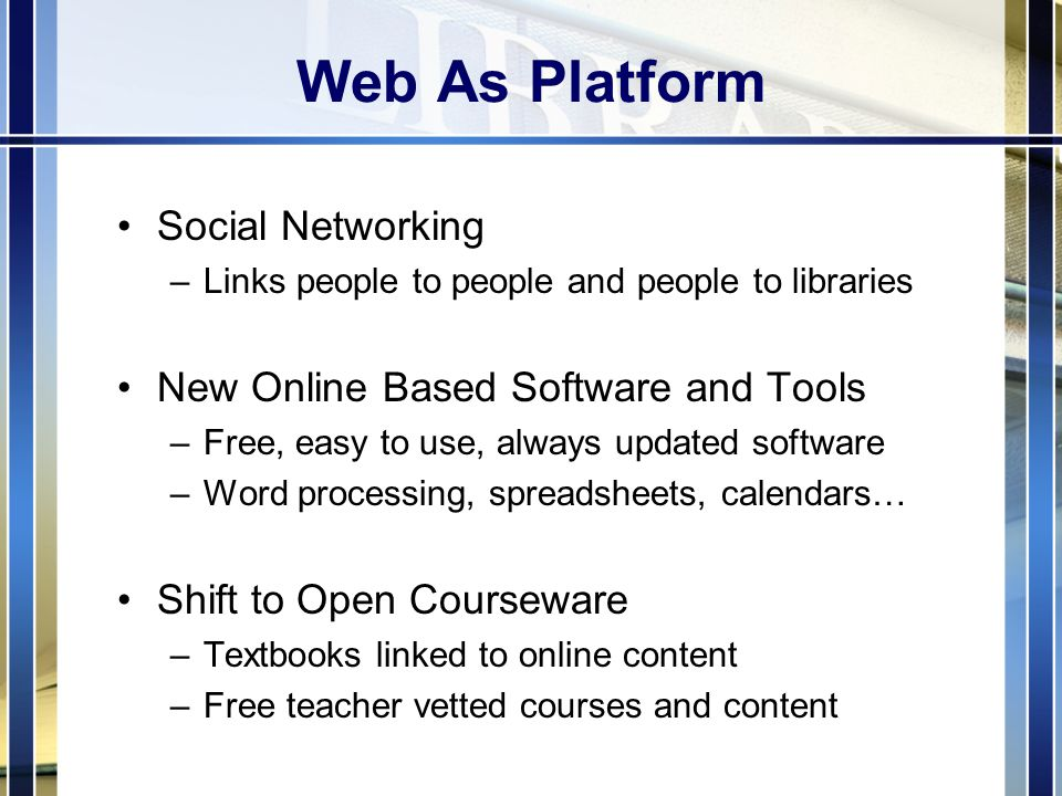 Web As Platform Social Networking –Links people to people and people to libraries New Online Based Software and Tools –Free, easy to use, always updated software –Word processing, spreadsheets, calendars… Shift to Open Courseware –Textbooks linked to online content –Free teacher vetted courses and content