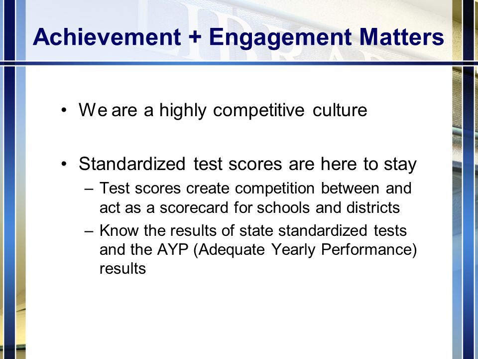 Achievement + Engagement Matters We are a highly competitive culture Standardized test scores are here to stay –Test scores create competition between and act as a scorecard for schools and districts –Know the results of state standardized tests and the AYP (Adequate Yearly Performance) results