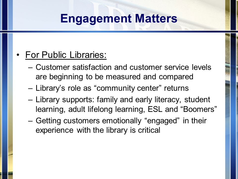 Engagement Matters For Public Libraries: –Customer satisfaction and customer service levels are beginning to be measured and compared –Library's role as community center returns –Library supports: family and early literacy, student learning, adult lifelong learning, ESL and Boomers –Getting customers emotionally engaged in their experience with the library is critical