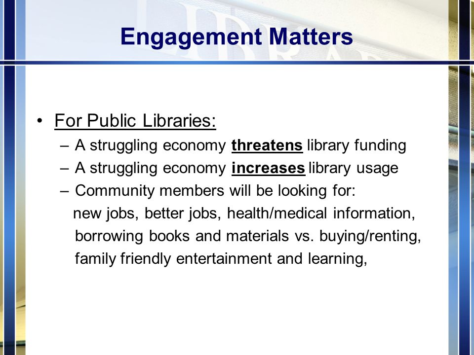 Engagement Matters For Public Libraries: –A struggling economy threatens library funding –A struggling economy increases library usage –Community members will be looking for: new jobs, better jobs, health/medical information, borrowing books and materials vs.