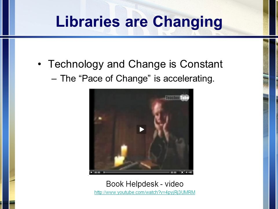 Libraries are Changing Technology and Change is Constant –The Pace of Change is accelerating.