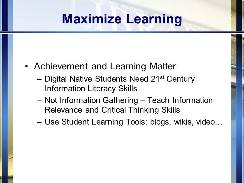 Maximize Learning Achievement and Learning Matter –Digital Native Students Need 21 st Century Information Literacy Skills –Not Information Gathering – Teach Information Relevance and Critical Thinking Skills –Use Student Learning Tools: blogs, wikis, video…