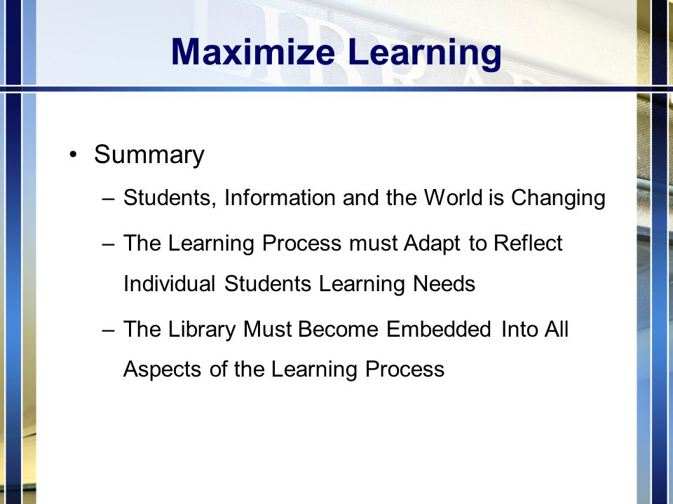 Maximize Learning Summary –Students, Information and the World is Changing –The Learning Process must Adapt to Reflect Individual Students Learning Needs –The Library Must Become Embedded Into All Aspects of the Learning Process