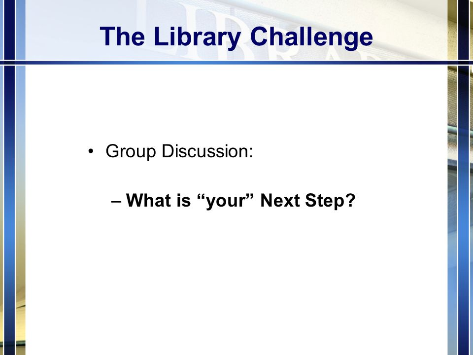 The Library Challenge Group Discussion: –What is your Next Step