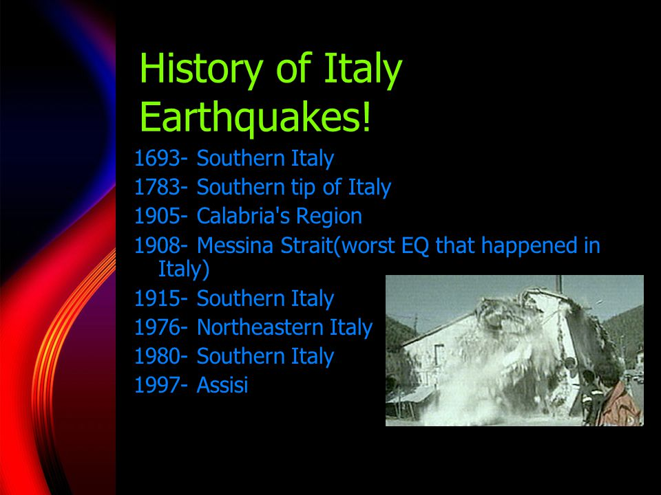History of Italy Earthquakes! 1693- Southern Italy 1783- Southern tip of Italy 1905- Calabria's Region 1908- Messina Strait(worst EQ that happened in