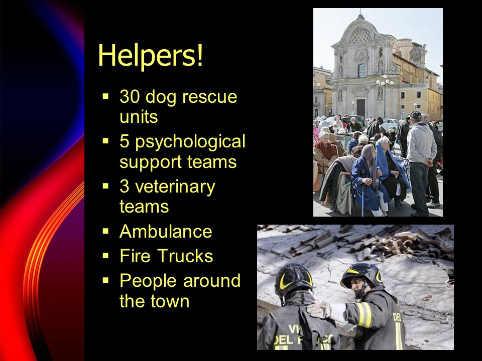 Helpers!  30 dog rescue units  5 psychological support teams  3 veterinary teams  Ambulance  Fire Trucks  People around the town