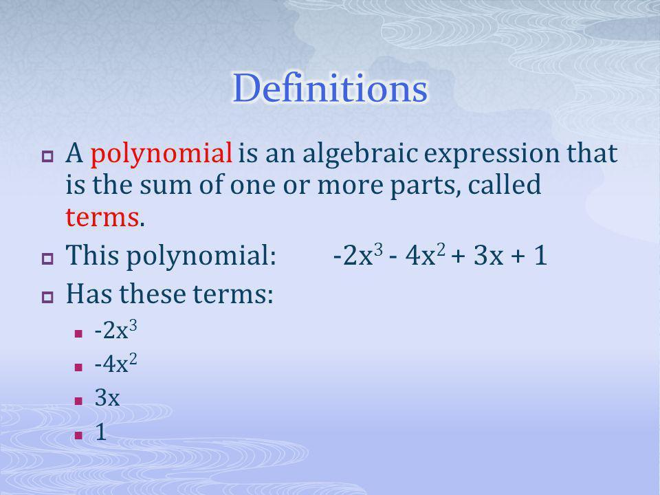  Monomial: one term  x  2x 3  -2  Binomial: two terms  x + 1  2x 3 – 7x  Trinomial: three terms  x + 3x 2 – 4x 3  x 2 – 4x 3 + 3