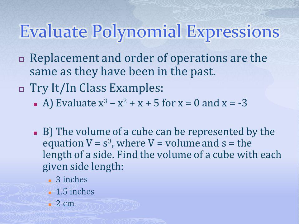 Replacement and order of operations are the same as they have been in the past.  Try It/In Class Examples: A) Evaluate x 3 – x 2 + x + 5 for x = 0