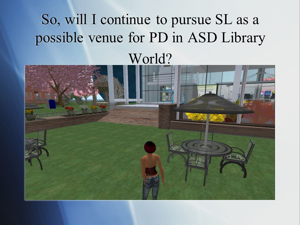 So, will I continue to pursue SL as a possible venue for PD in ASD Library World?