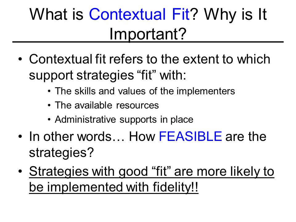 "What is Contextual Fit? Why is It Important? Contextual fit refers to the extent to which support strategies ""fit"" with: The skills and values of the"