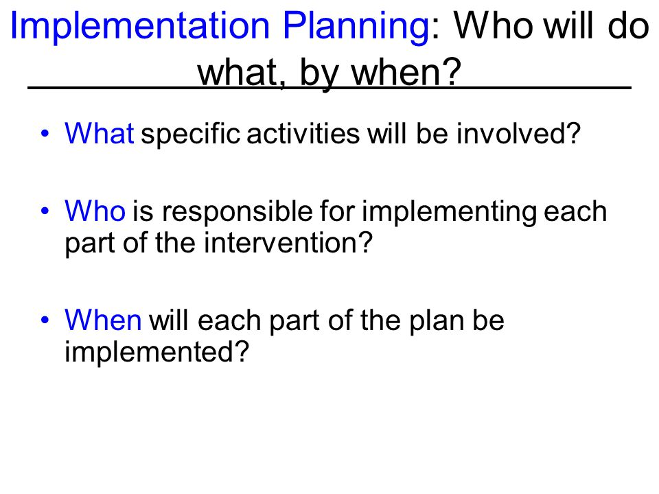 Implementation Planning: Who will do what, by when? What specific activities will be involved? Who is responsible for implementing each part of the in