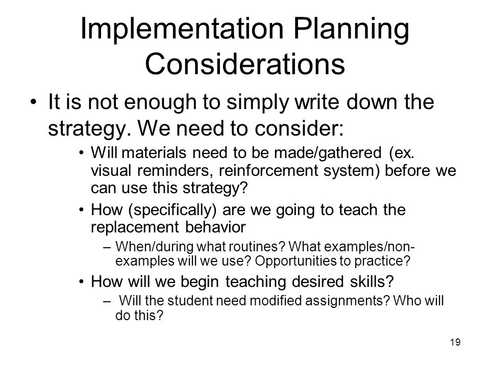 Implementation Planning Considerations It is not enough to simply write down the strategy. We need to consider: Will materials need to be made/gathere
