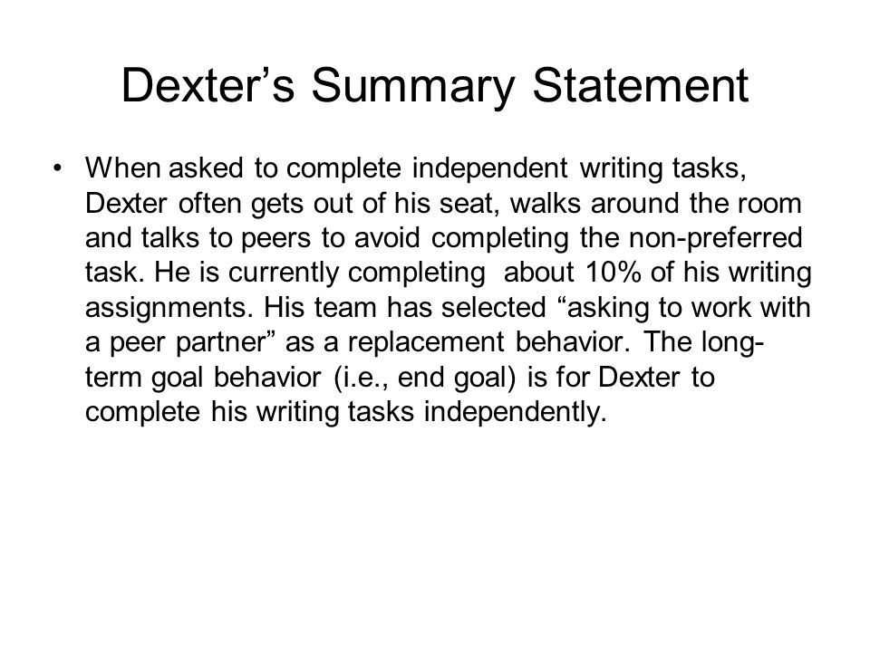 Dexter's Summary Statement When asked to complete independent writing tasks, Dexter often gets out of his seat, walks around the room and talks to pee