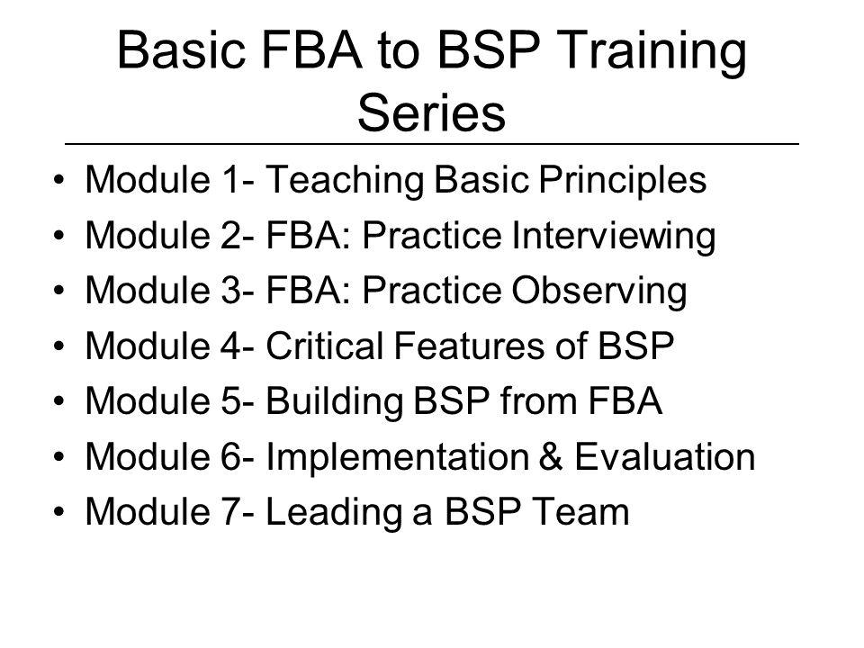 Basic FBA to BSP Training Series Module 1- Teaching Basic Principles Module 2- FBA: Practice Interviewing Module 3- FBA: Practice Observing Module 4- Critical Features of BSP Module 5- Building BSP from FBA Module 6- Implementation & Evaluation Module 7- Leading a BSP Team