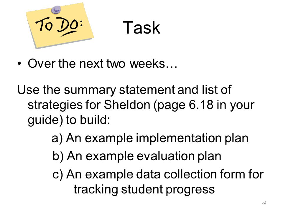 Task Over the next two weeks… Use the summary statement and list of strategies for Sheldon (page 6.18 in your guide) to build: a) An example implement