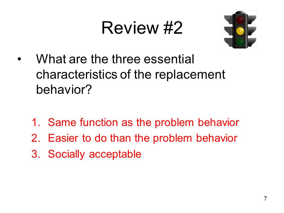 7 Review #2 What are the three essential characteristics of the replacement behavior? 1.Same function as the problem behavior 2.Easier to do than the