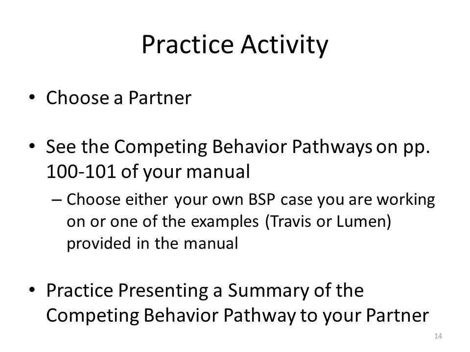 Practice Activity Choose a Partner See the Competing Behavior Pathways on pp. 100-101 of your manual – Choose either your own BSP case you are working