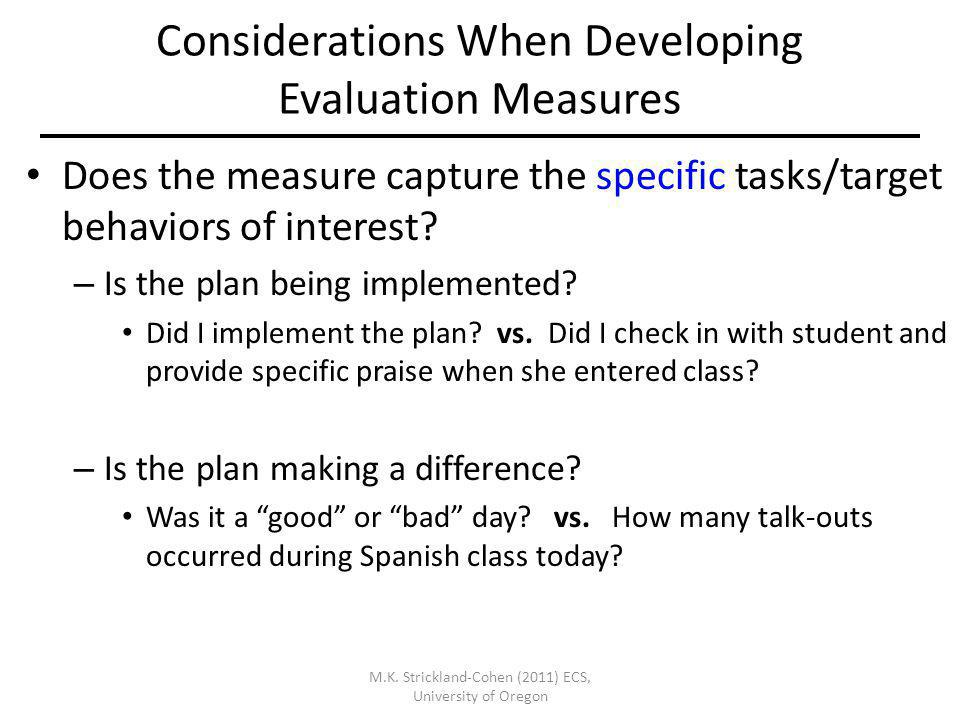 M.K. Strickland-Cohen (2011) ECS, University of Oregon Considerations When Developing Evaluation Measures Does the measure capture the specific tasks/