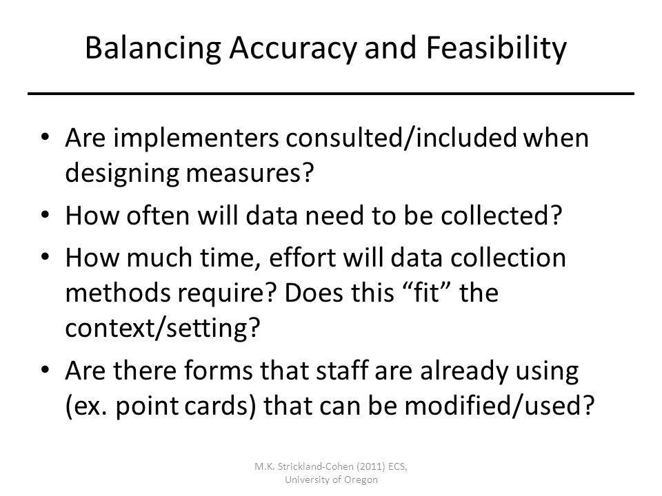 M.K. Strickland-Cohen (2011) ECS, University of Oregon Balancing Accuracy and Feasibility Are implementers consulted/included when designing measures?