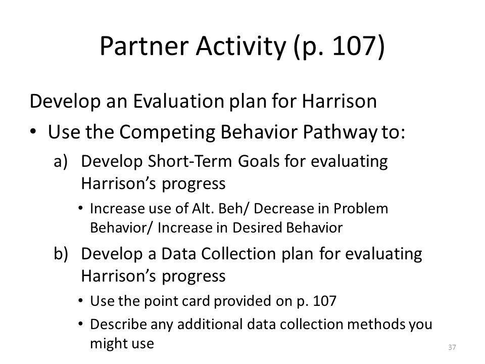 Partner Activity (p. 107) Develop an Evaluation plan for Harrison Use the Competing Behavior Pathway to: a)Develop Short-Term Goals for evaluating Har