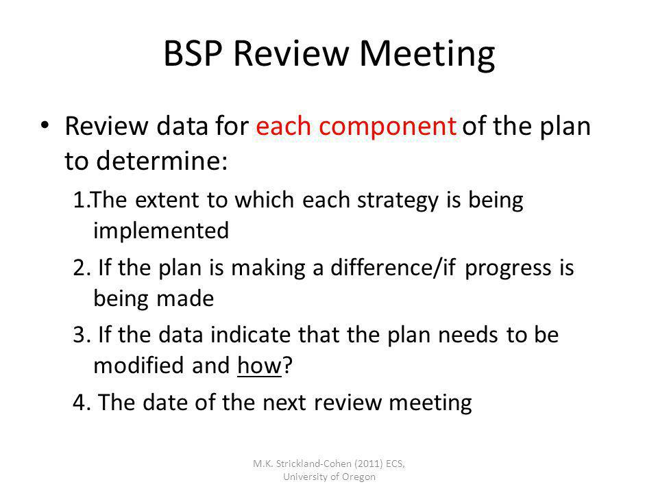 M.K. Strickland-Cohen (2011) ECS, University of Oregon BSP Review Meeting Review data for each component of the plan to determine: 1.The extent to whi