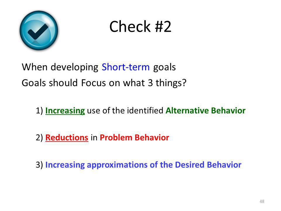 Check #2 When developing Short-term goals Goals should Focus on what 3 things? 1) Increasing use of the identified Alternative Behavior 2) Reductions