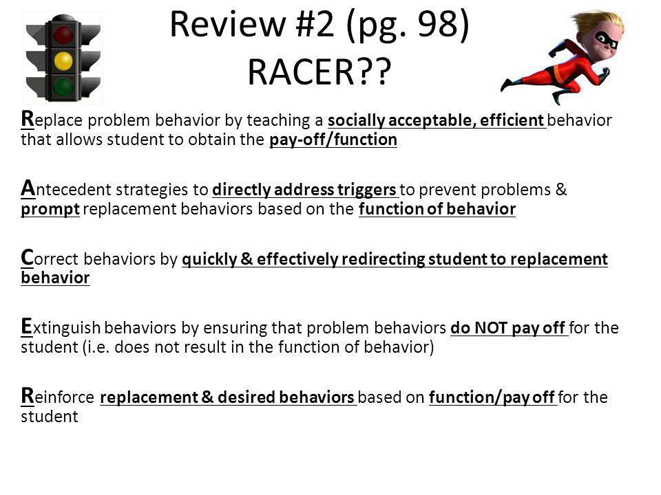 Review #2 (pg. 98) RACER?? R eplace problem behavior by teaching a socially acceptable, efficient behavior that allows student to obtain the pay-off/f