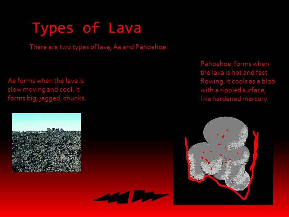 Types of Lava There are two types of lava, Aa and Pahoehoe.